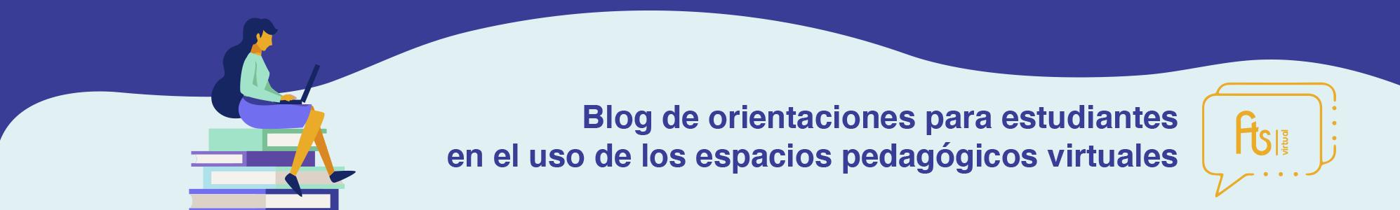 Blog de orientaciones para estudiantes en el uso de los espacios pedagógicos virtuales
